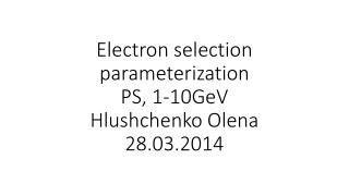 Electron selection parameterization PS, 1-10GeV Hlushchenko Olena 28.03.2014