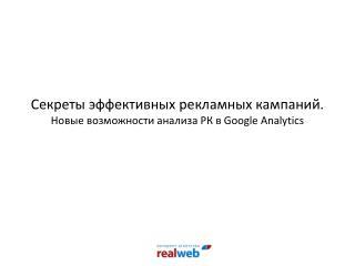Секреты эффективных рекламных кампаний.  Новые возможности анализа РК в  Google Analytics