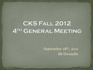 CKS Fall 2012 4 th  General Meeting