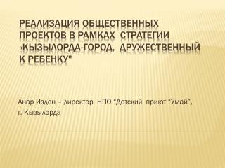 """Реализация общественных проектов в рамках  Стратегии  « Кызылорда-город,  Дружественный к ребенку"""""""