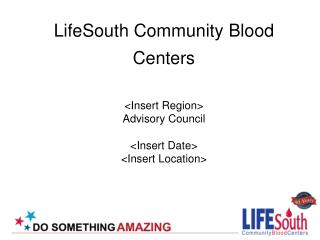 LifeSouth Community Blood Centers <Insert Region> Advisory Council <Insert Date> <Insert Location>