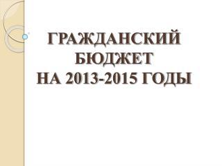 ГРАЖДАНСКИЙ БЮДЖЕТ  НА 2013-2015 ГОДЫ