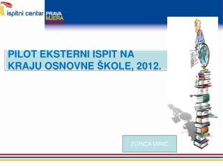 PILOT EKSTERNI ISPIT NA  KRAJU OSNOVNE  ŠKOLE ,  2012.