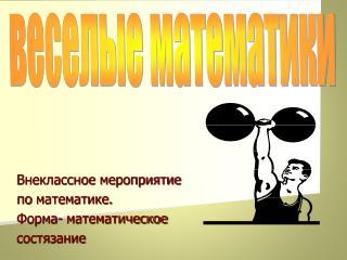 Внеклассное  мероприятие  по  математике. Форма- математическое  состязание