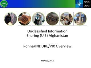 Unclassified Information Sharing (UIS) Afghanistan Ronna /INDURE/PIX Overview March 9, 2012