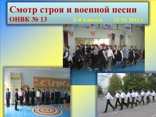 Смотр строя и военной песни ОНВК № 13                1-4 классы        23.  02.  2012 г.