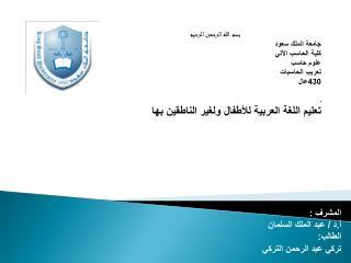 بسم الله الرحمن الرحيم جامعة الملك سعود كلية الحاسب الآلي علوم حاسب تعريب الحاسبات 430عال ـ