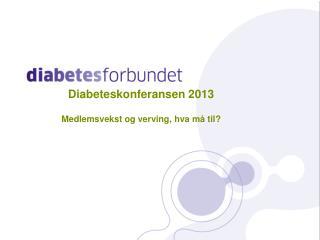 Diabeteskonferansen 2013 Medlemsvekst og verving, hva må til?