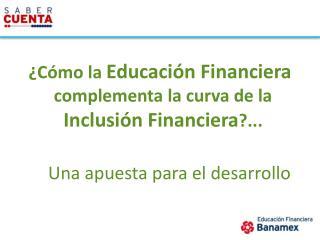 ¿Cómo la  Educación Financiera  complementa la curva de la Inclusión Financiera ?...