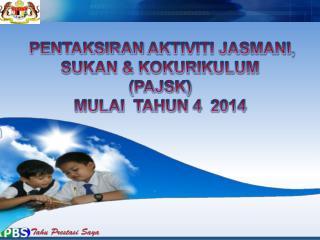 PENTAKSIRAN  AKTIVITI JASMANI, SUKAN & KOKURIKULUM  (PAJSK)  MULAI  TAHUN 4  2014