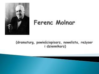 Ferenc Molnar (dramaturg, powieściopisarz, nowelista, reżyser  i dziennikarz)