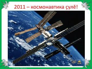 2011 – космонавтика  çул ĕ !