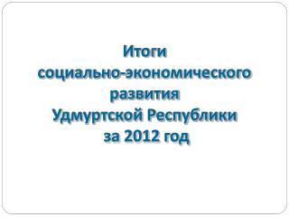 Ито г и социально-экономического  развития Удмуртской Республики  за 2012 год