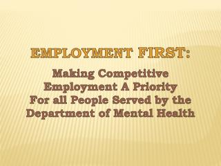 EMPLOYMENT  FIRST:   Making  Competitive Employment A Priority For all People Served by the