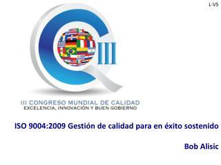 ISO 9004:2009 Gestión de calidad para en  éxito sostenido Bob Alisic