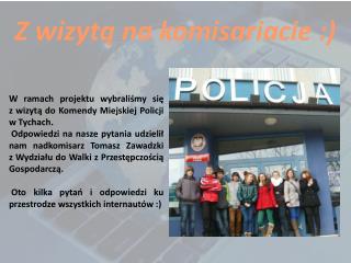 W ramach projektu wybraliśmy się  z wizytą do Komendy Miejskiej Policji  w Tychach.