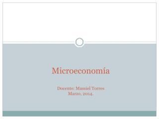 Microeconomía Docente:  Massiel  Torres Marzo, 2014.