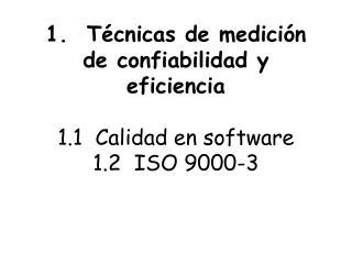 1.  Técnicas de medición de confiabilidad y eficiencia 1.1  Calidad en software 1.2  ISO 9000-3