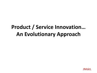 Product / Service Innovation… An Evolutionary Approach