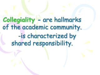 Collegiality - are hallmarks of the academic community.  -is characterized by shared responsibility.