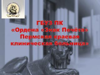 ГБУЗ ПК  «Ордена «Знак Почёта »  Пермская краевая  клиническая больница»