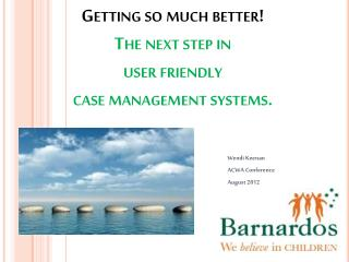 Getting so much better!  The  next step in  user  friendly  case  management  systems.