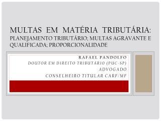 Rafael  Pandolfo DOUTOR EM DIREITO TRIBUTÁRIO (PUC-SP) Advogado Conselheiro Titular CARF/MF