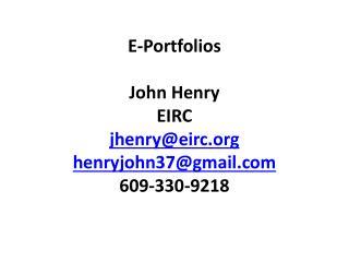 E-Portfolios John Henry EIRC jhenry@eirc henryjohn37@gmail 609-330-9218