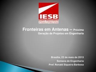 Fronteiras em Antenas –  Próxima Geração de Projetos em Engenharia Brasília,  22 de maio de 2013