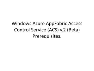 Windows  Azure  AppFabric  Access Control Service (ACS)  v.2 (Beta ) Prerequisites .