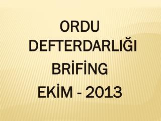 ORDU DEFTERDARLIĞI BRİFİNG EKİM - 2013
