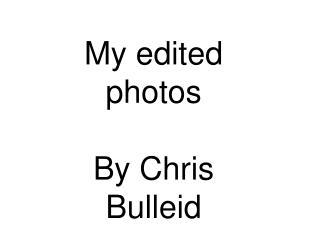 My edited photos By Chris  Bulleid