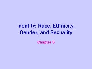 Identity: Race, Ethnicity, Gender, and Sexuality
