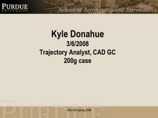 Kyle Donahue 3/6/2008 Trajectory Analyst, CAD GC 200g case