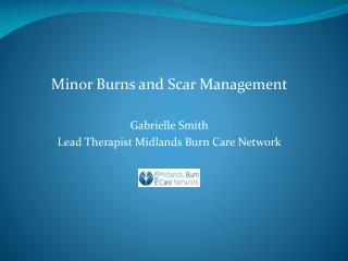 Minor Burns and Scar Management  Gabrielle Smith Lead Therapist Midlands Burn Care Network