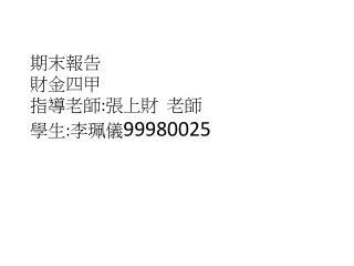 期末報告 財金四甲 指導老師 : 張上財  老師 學生 : 李珮儀 99980025