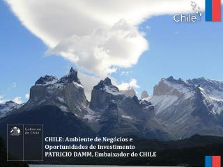 CHILE: Ambiente de Negócios e  Oportunidades de Investimento PATRICIO DAMM, Embaixador do CHILE