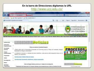 En la barra de Direcciones digitamos la URL ucc.co/
