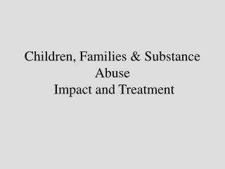 Children, Families  Substance Abuse  Impact and Treatment