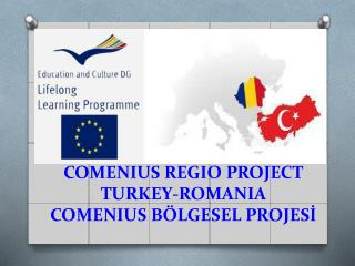 COMENIUS REGIO PROJECT TURKEY-ROMANIA COMENIUS BÖLGESEL PROJESİ