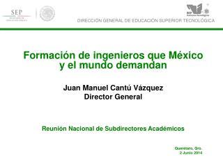 Formación de ingenieros que México y el mundo demandan Juan Manuel Cantú Vázquez Director General