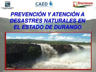 PREVENCIÓN Y ATENCIÓN A DESASTRES NATURALES EN EL ESTADO DE DURANGO