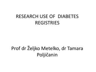 RESEARCH USE OF  DIABETES REGISTRIES Prof dr Željko Metelko, dr Tamara Poljičanin