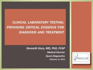 Kenneth  Sisco, MD, PhD, FCAP Medical Director Quest Diagnostics  February 11, 2013