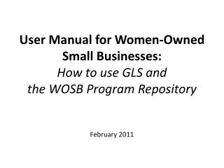 User Manual for Women-Owned Small Businesses:  How to use GLS and the WOSB Program Repository   February 2011
