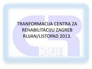 TRANFORMACIJA CENTRA ZA REHABILITACIJU ZAGREB RUJAN/LISTOPAD 2013.
