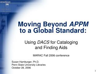 Moving Beyond APPM to a Global Standard:  Using DACS for Cataloging  and Finding Aids  MARAC Fall 2006 conference  Susan