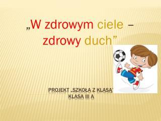 "Projekt ""Szkoła z klasą"" klasa III A"