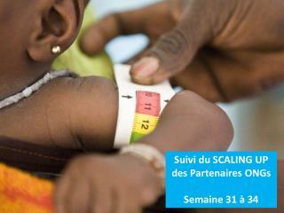Suivi du SCALING UP des Partenaires ONGs Semaine 31 � 34