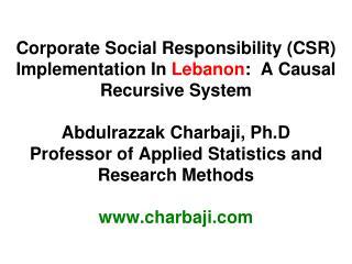 Corporate Social Responsibility CSR Implementation In Lebanon:  A Causal Recursive System  Abdulrazzak Charbaji, Ph.D Pr